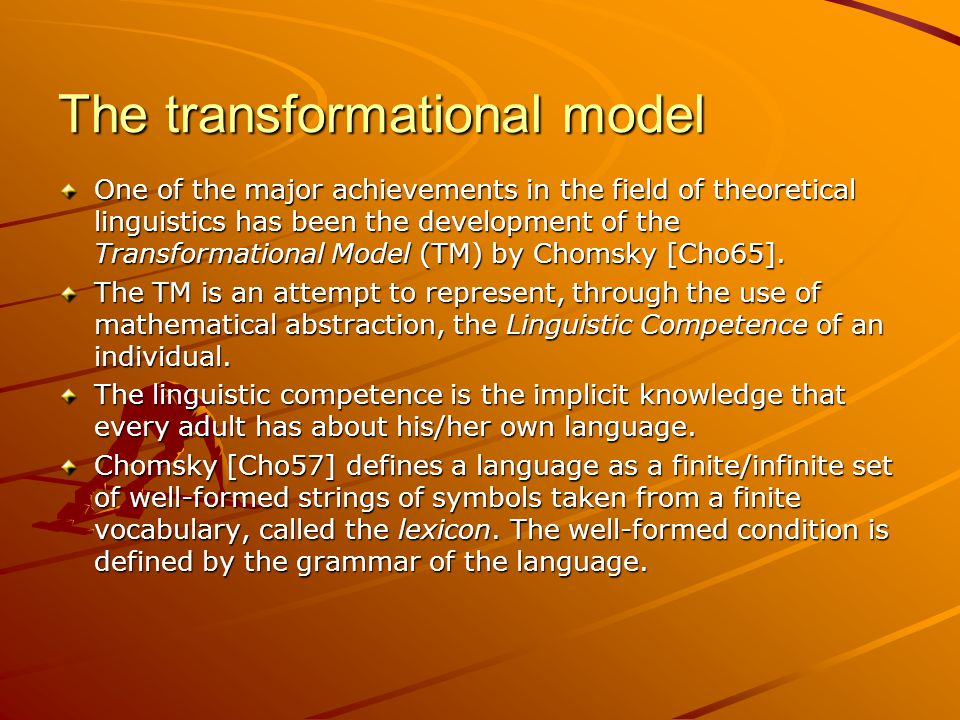The transformational model One of the major achievements in the field of theoretical linguistics has been the development of the Transformational Model (TM) by Chomsky [Cho65].