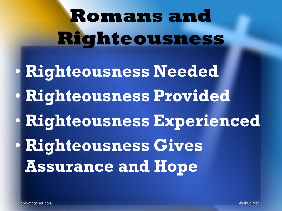 Romans and Righteousness Righteousness Needed Righteousness Provided Righteousness Experienced Righteousness Gives Assurance and Hope