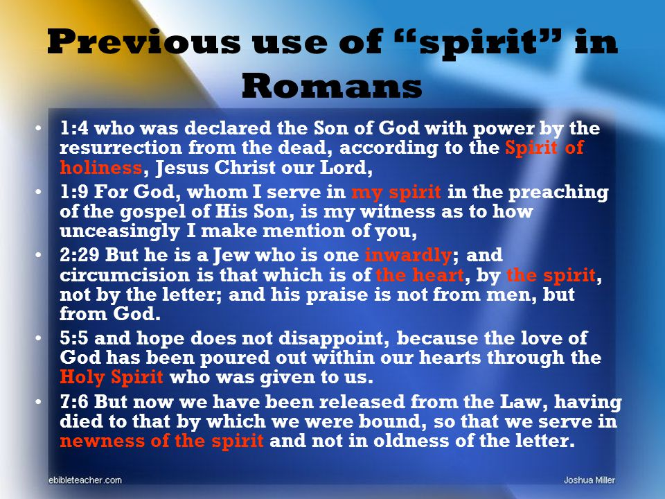 Previous use of spirit in Romans 1:4 who was declared the Son of God with power by the resurrection from the dead, according to the Spirit of holiness, Jesus Christ our Lord, 1:9 For God, whom I serve in my spirit in the preaching of the gospel of His Son, is my witness as to how unceasingly I make mention of you, 2:29 But he is a Jew who is one inwardly; and circumcision is that which is of the heart, by the spirit, not by the letter; and his praise is not from men, but from God.
