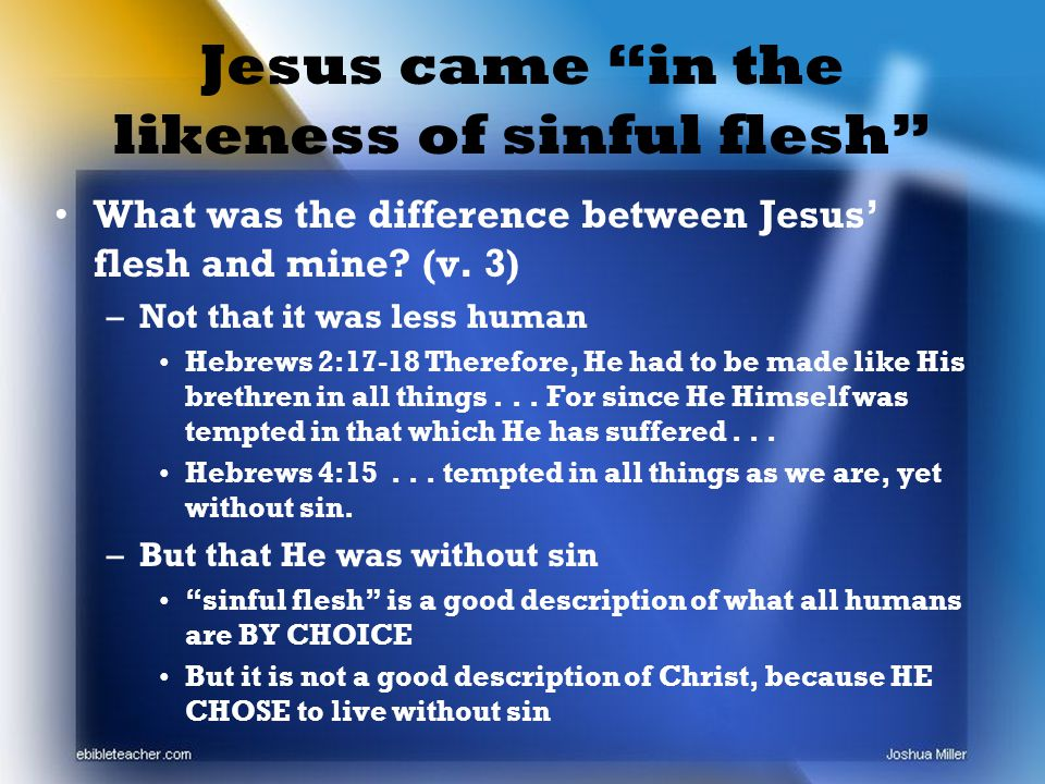 Jesus came in the likeness of sinful flesh What was the difference between Jesus' flesh and mine.