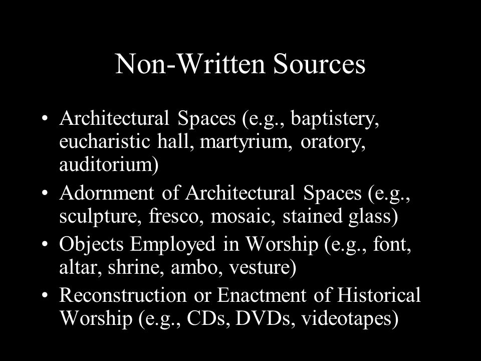Non-Written Sources Architectural Spaces (e.g., baptistery, eucharistic hall, martyrium, oratory, auditorium) Adornment of Architectural Spaces (e.g., sculpture, fresco, mosaic, stained glass) Objects Employed in Worship (e.g., font, altar, shrine, ambo, vesture) Reconstruction or Enactment of Historical Worship (e.g., CDs, DVDs, videotapes)