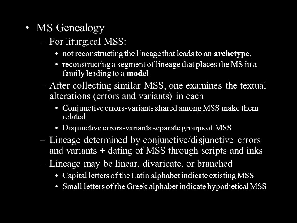 MS Genealogy –For liturgical MSS: not reconstructing the lineage that leads to an archetype, reconstructing a segment of lineage that places the MS in a family leading to a model –After collecting similar MSS, one examines the textual alterations (errors and variants) in each Conjunctive errors-variants shared among MSS make them related Disjunctive errors-variants separate groups of MSS –Lineage determined by conjunctive/disjunctive errors and variants + dating of MSS through scripts and inks –Lineage may be linear, divaricate, or branched Capital letters of the Latin alphabet indicate existing MSS Small letters of the Greek alphabet indicate hypothetical MSS