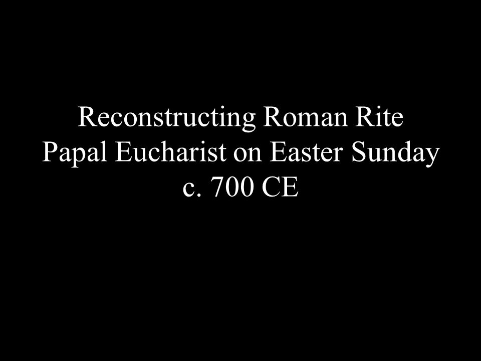 Reconstructing Roman Rite Papal Eucharist on Easter Sunday c. 700 CE