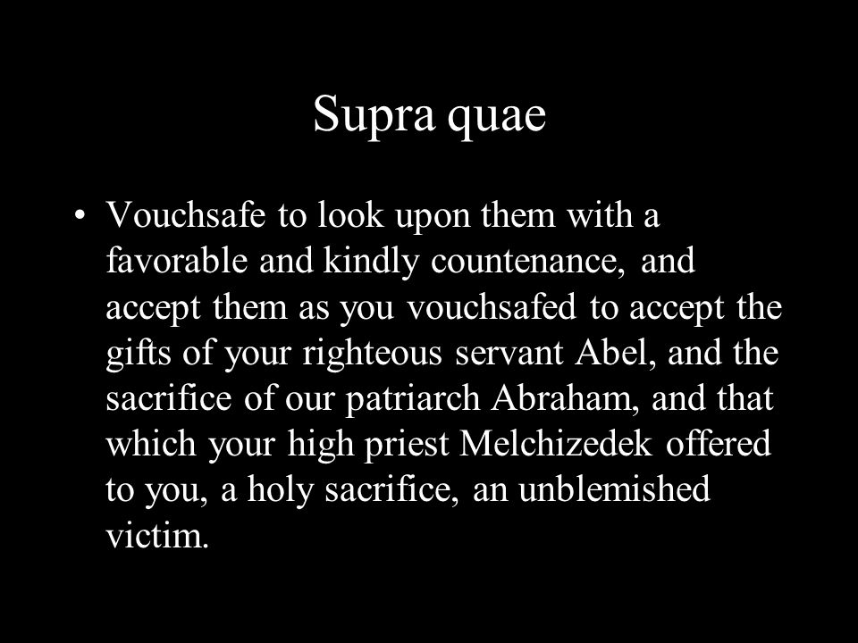 Supra quae Vouchsafe to look upon them with a favorable and kindly countenance, and accept them as you vouchsafed to accept the gifts of your righteou