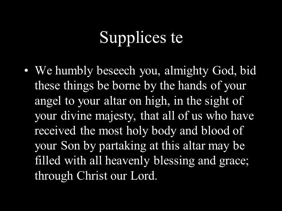 Supplices te We humbly beseech you, almighty God, bid these things be borne by the hands of your angel to your altar on high, in the sight of your div
