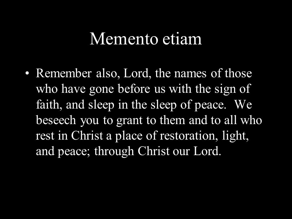 Memento etiam Remember also, Lord, the names of those who have gone before us with the sign of faith, and sleep in the sleep of peace. We beseech you