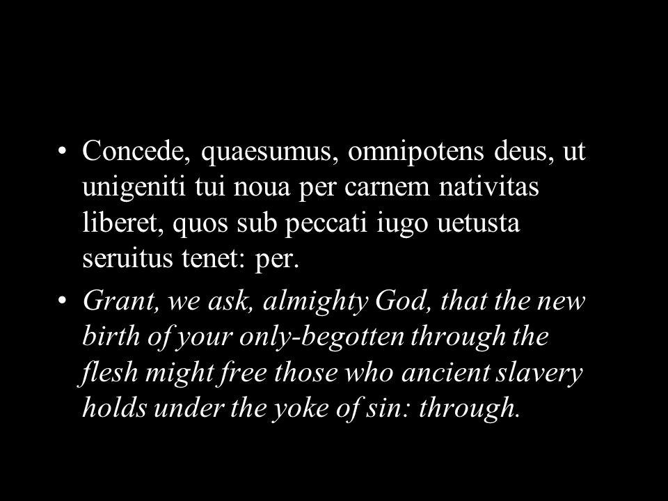 Concede, quaesumus, omnipotens deus, ut unigeniti tui noua per carnem nativitas liberet, quos sub peccati iugo uetusta seruitus tenet: per.