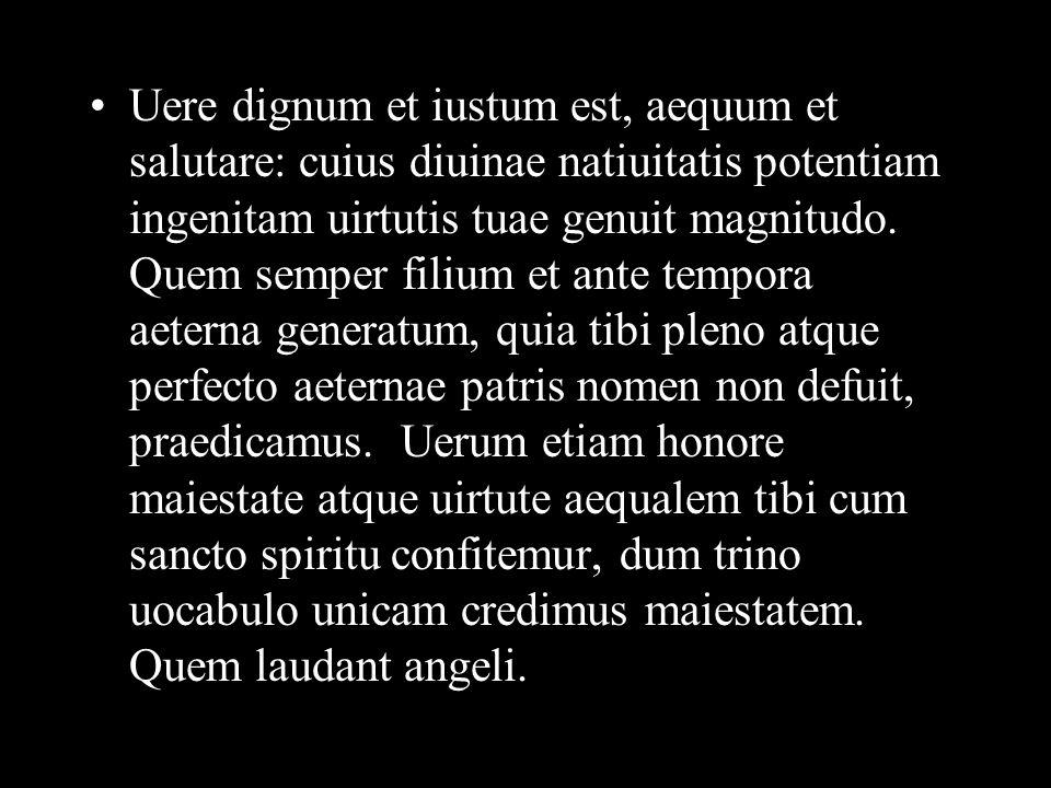 Uere dignum et iustum est, aequum et salutare: cuius diuinae natiuitatis potentiam ingenitam uirtutis tuae genuit magnitudo.