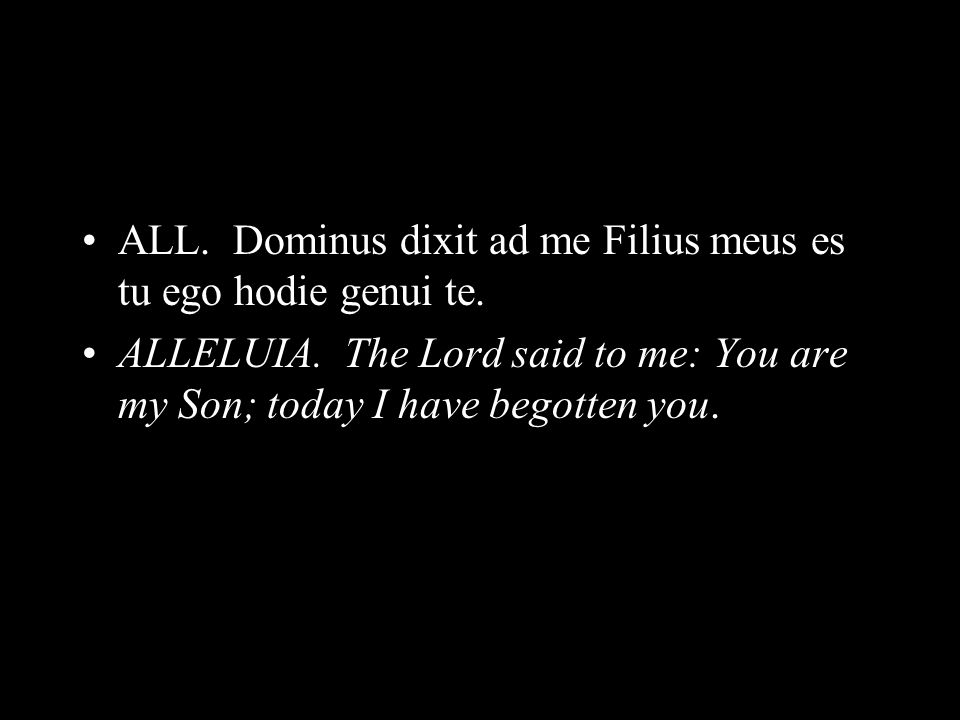 ALL. Dominus dixit ad me Filius meus es tu ego hodie genui te. ALLELUIA. The Lord said to me: You are my Son; today I have begotten you.