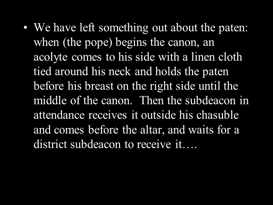 We have left something out about the paten: when (the pope) begins the canon, an acolyte comes to his side with a linen cloth tied around his neck and holds the paten before his breast on the right side until the middle of the canon.