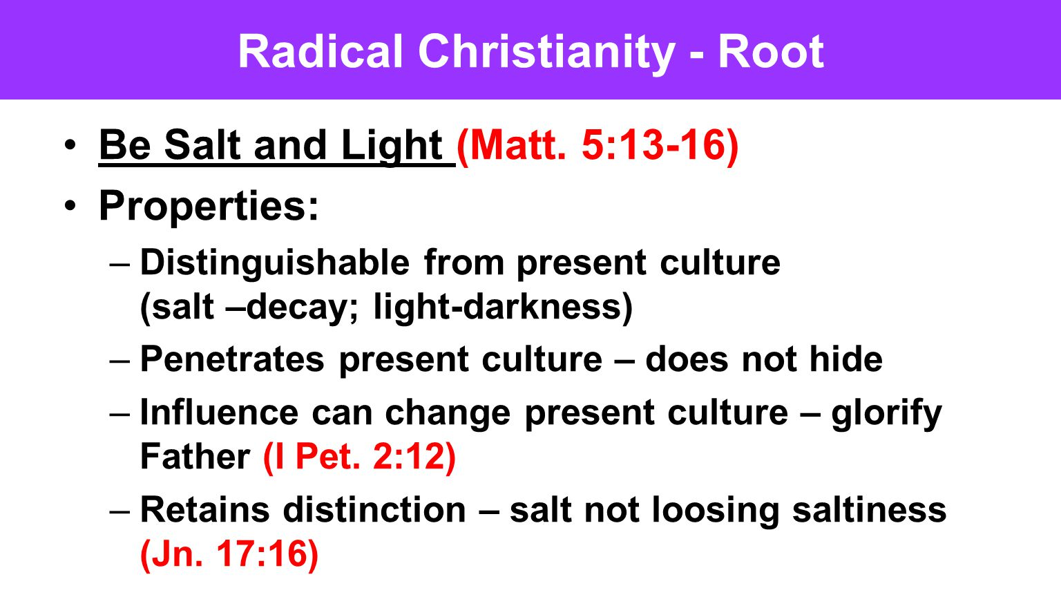 Radical Christianity - Root Be Salt and Light (Matt. 5:13-16) Properties: –Distinguishable from present culture (salt –decay; light-darkness) –Penetra
