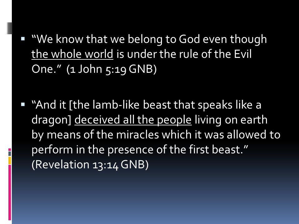 """ """"We know that we belong to God even though the whole world is under the rule of the Evil One."""" (1 John 5:19 GNB)  """"And it [the lamb-like beast that"""