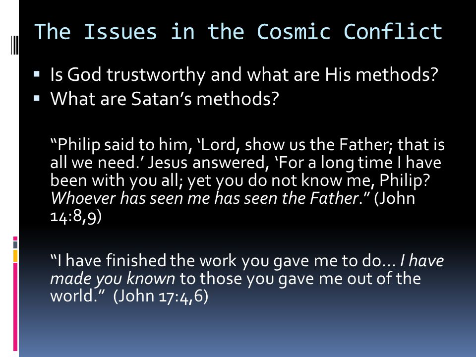 """The Issues in the Cosmic Conflict  Is God trustworthy and what are His methods?  What are Satan's methods? """"Philip said to him, 'Lord, show us the F"""