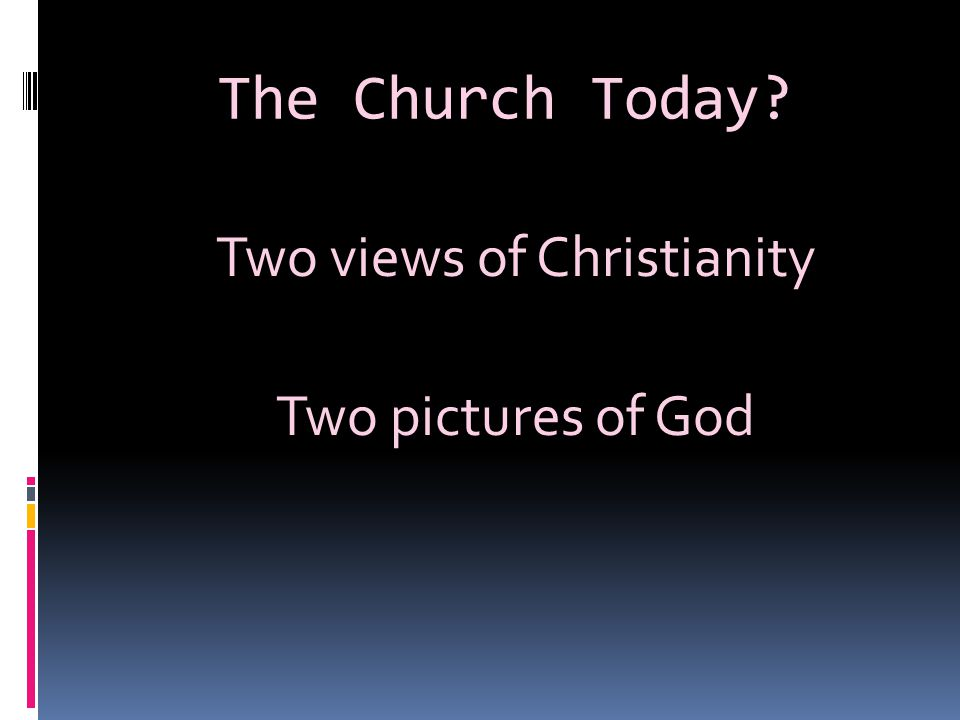 The Church Today? Two views of Christianity Two pictures of God