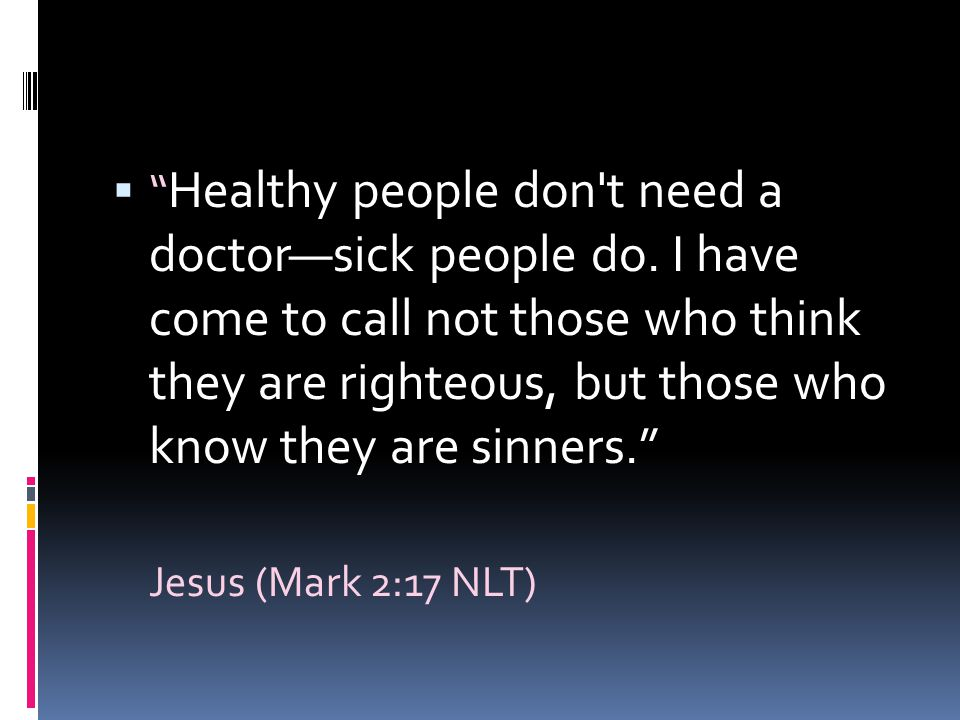 """ """" Healthy people don't need a doctor—sick people do. I have come to call not those who think they are righteous, but those who know they are sinners"""