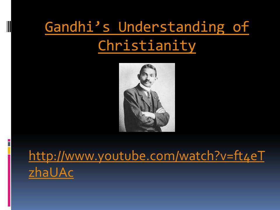 Gandhi's Understanding of Christianity http://www.youtube.com/watch?v=ft4eT zhaUAc