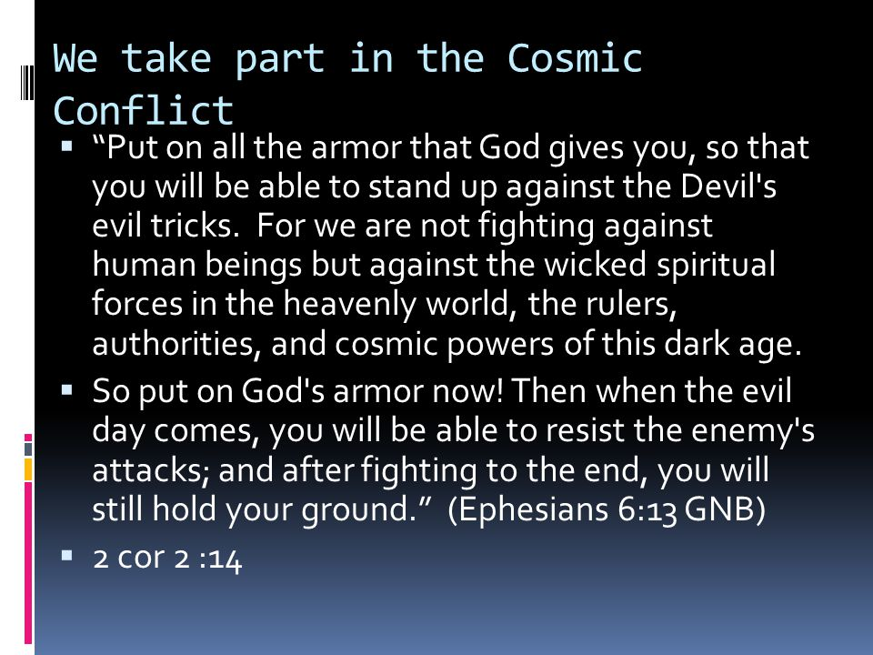 """We take part in the Cosmic Conflict  """"Put on all the armor that God gives you, so that you will be able to stand up against the Devil's evil tricks."""