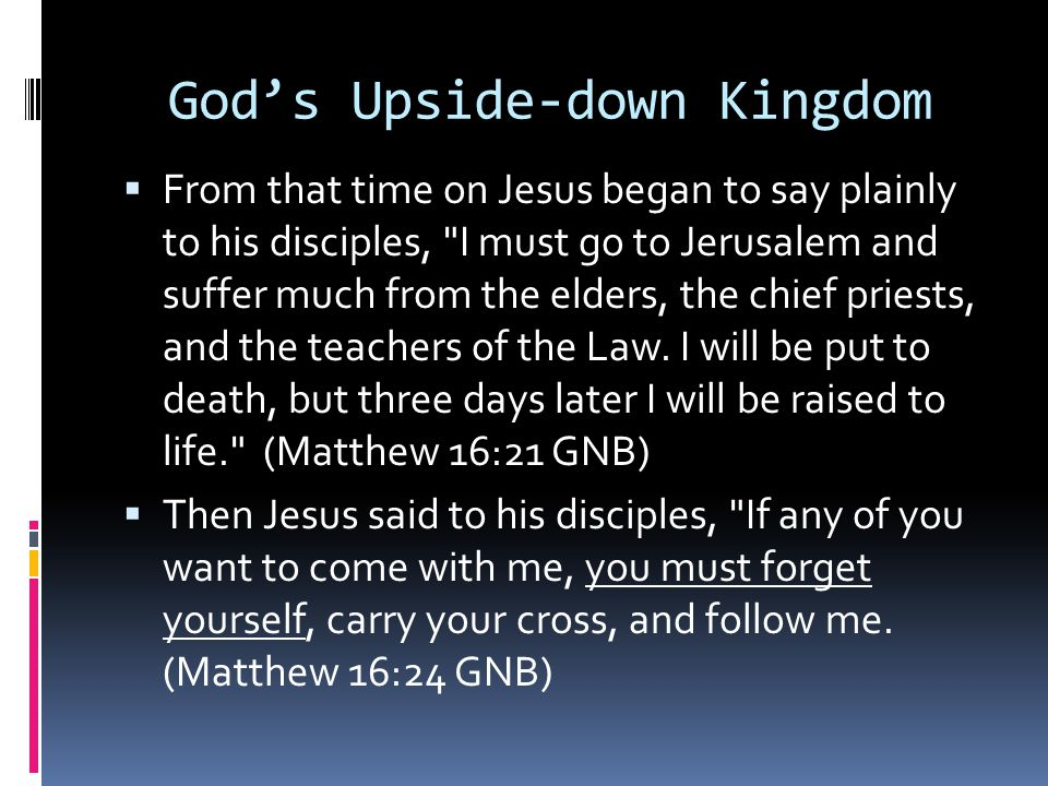 God's Upside-down Kingdom  From that time on Jesus began to say plainly to his disciples,
