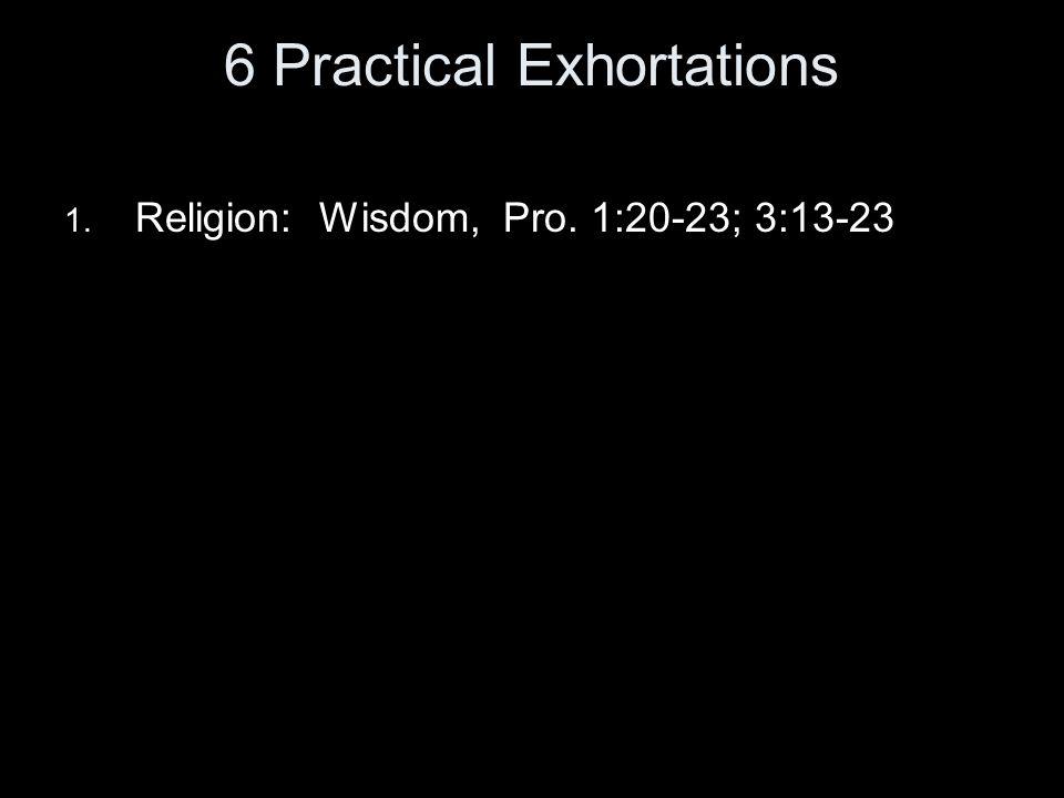 6 Practical Exhortations 1. Religion: Wisdom, Pro. 1:20-23; 3:13-23