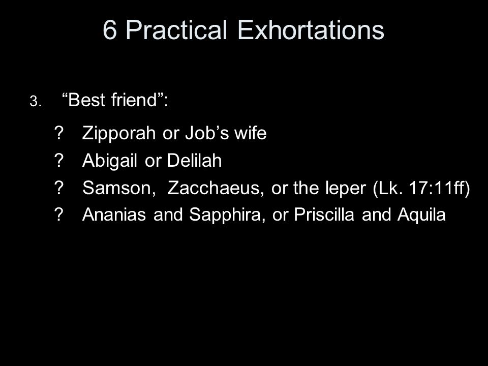 "6 Practical Exhortations 3. ""Best friend"": ?Zipporah or Job's wife ?Abigail or Delilah ?Samson, Zacchaeus, or the leper (Lk. 17:11ff) ?Ananias and Sap"
