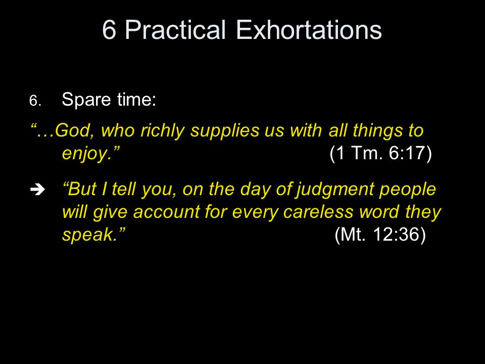 "6 Practical Exhortations 6. Spare time: ""…God, who richly supplies us with all things to enjoy."" (1 Tm. 6:17)  ""But I tell you, on the day of judgmen"