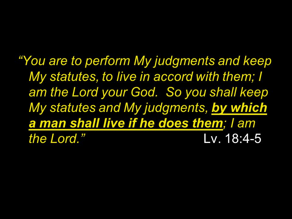 You are to perform My judgments and keep My statutes, to live in accord with them; I am the Lord your God.
