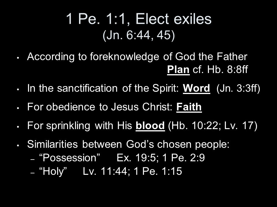 1 Pe. 1:1, Elect exiles (Jn. 6:44, 45) According to foreknowledge of God the Father Plan cf.