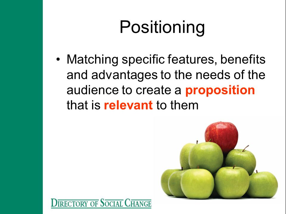 Positioning Matching specific features, benefits and advantages to the needs of the audience to create a proposition that is relevant to them