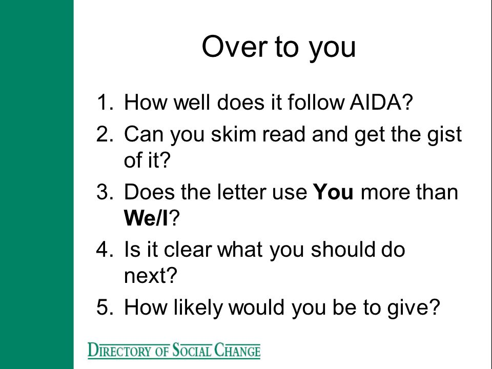 Over to you 1.How well does it follow AIDA? 2.Can you skim read and get the gist of it? 3.Does the letter use You more than We/I? 4.Is it clear what y