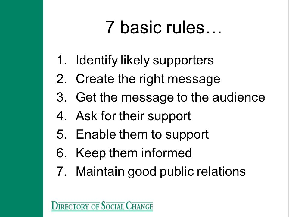 7 basic rules… 1.Identify likely supporters 2.Create the right message 3.Get the message to the audience 4.Ask for their support 5.Enable them to supp