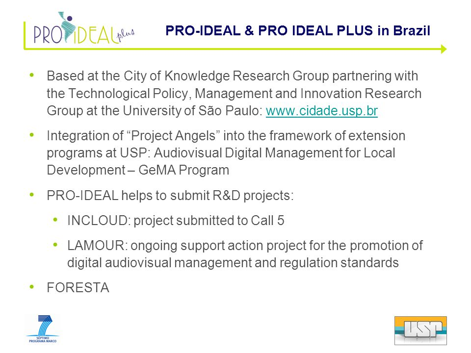 Based at the City of Knowledge Research Group partnering with the Technological Policy, Management and Innovation Research Group at the University of São Paulo: www.cidade.usp.brwww.cidade.usp.br Integration of Project Angels into the framework of extension programs at USP: Audiovisual Digital Management for Local Development – GeMA Program PRO-IDEAL helps to submit R&D projects: INCLOUD: project submitted to Call 5 LAMOUR: ongoing support action project for the promotion of digital audiovisual management and regulation standards FORESTA PRO-IDEAL & PRO IDEAL PLUS in Brazil