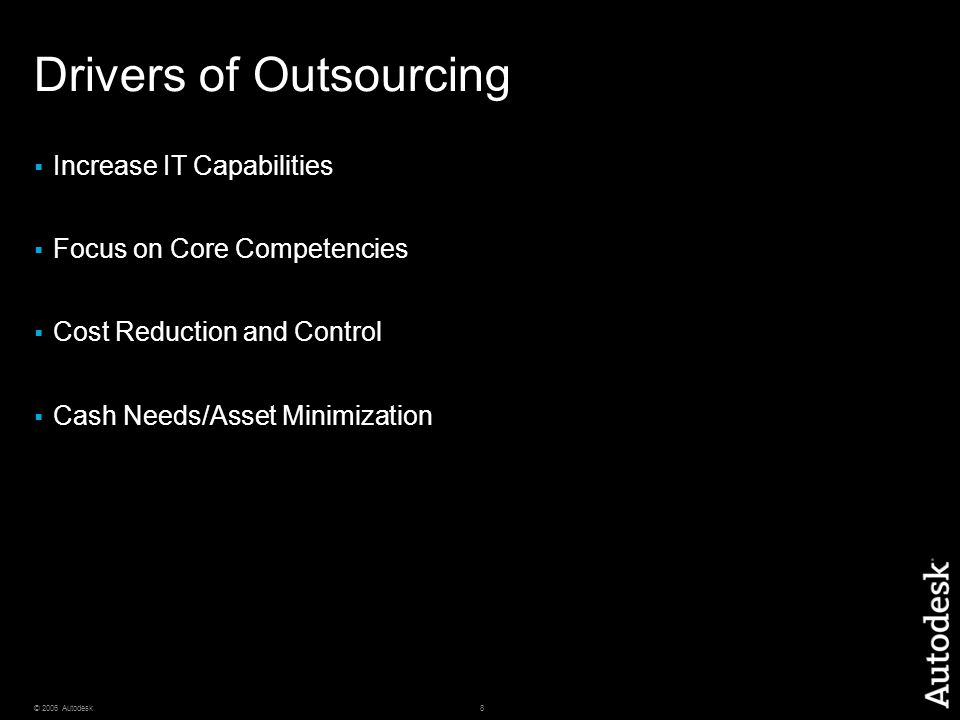 8© 2006 Autodesk Drivers of Outsourcing  Increase IT Capabilities  Focus on Core Competencies  Cost Reduction and Control  Cash Needs/Asset Minimi