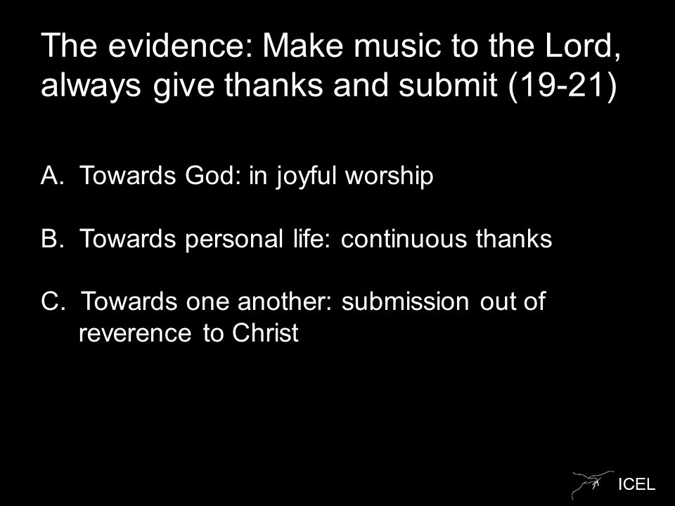 ICEL The evidence: Make music to the Lord, always give thanks and submit (19-21) A.