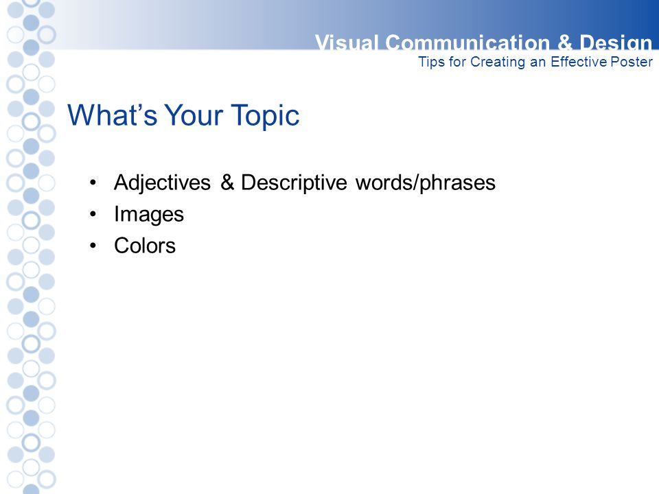 What's Your Topic Visual Communication & Design Tips for Creating an Effective Poster Adjectives & Descriptive words/phrases Images Colors