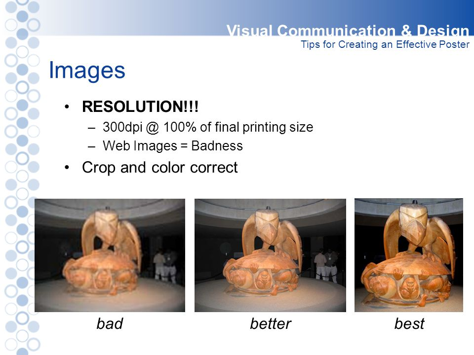 Images RESOLUTION!!! –300dpi @ 100% of final printing size –Web Images = Badness Crop and color correct Visual Communication & Design Tips for Creatin