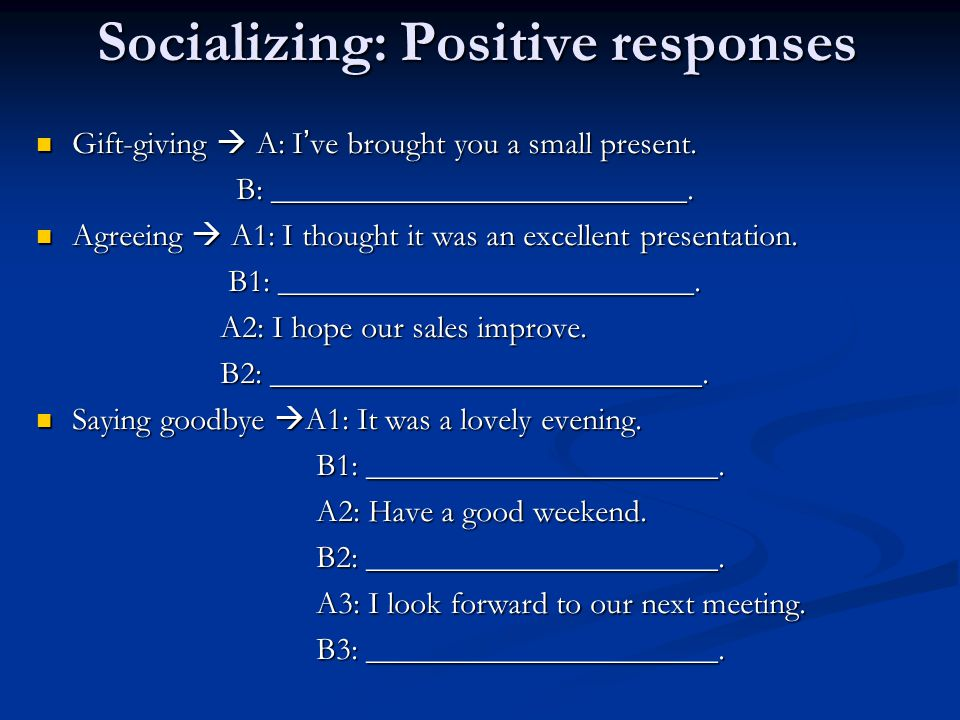 Socializing: Positive responses Gift-giving  A: I ' ve brought you a small present.