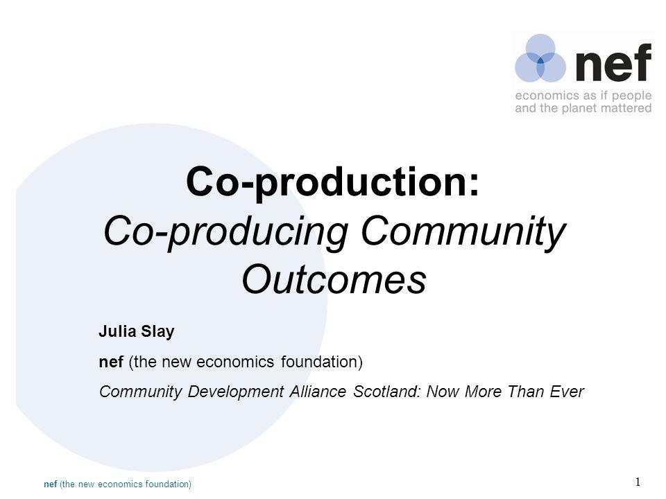 nef (the new economics foundation) 1 Co-production: Co-producing Community Outcomes Julia Slay nef (the new economics foundation) Community Developmen
