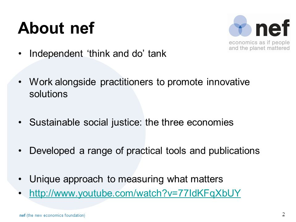 nef (the new economics foundation) 2 About nef Independent 'think and do' tank Work alongside practitioners to promote innovative solutions Sustainable social justice: the three economies Developed a range of practical tools and publications Unique approach to measuring what matters http://www.youtube.com/watch v=77IdKFqXbUY