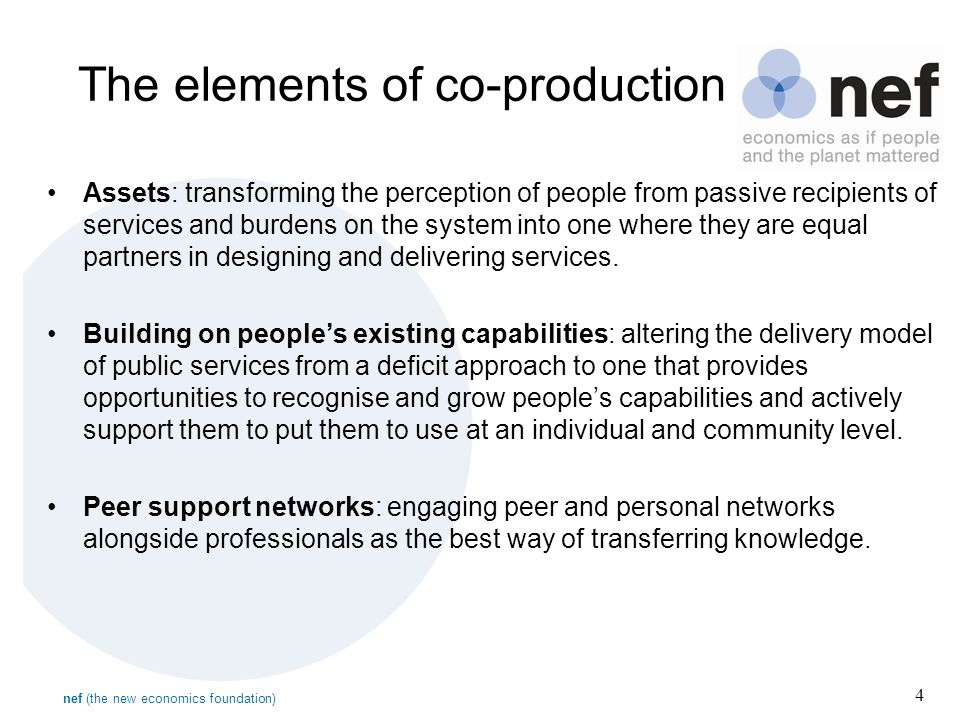 nef (the new economics foundation) 4 The elements of co-production Assets: transforming the perception of people from passive recipients of services and burdens on the system into one where they are equal partners in designing and delivering services.