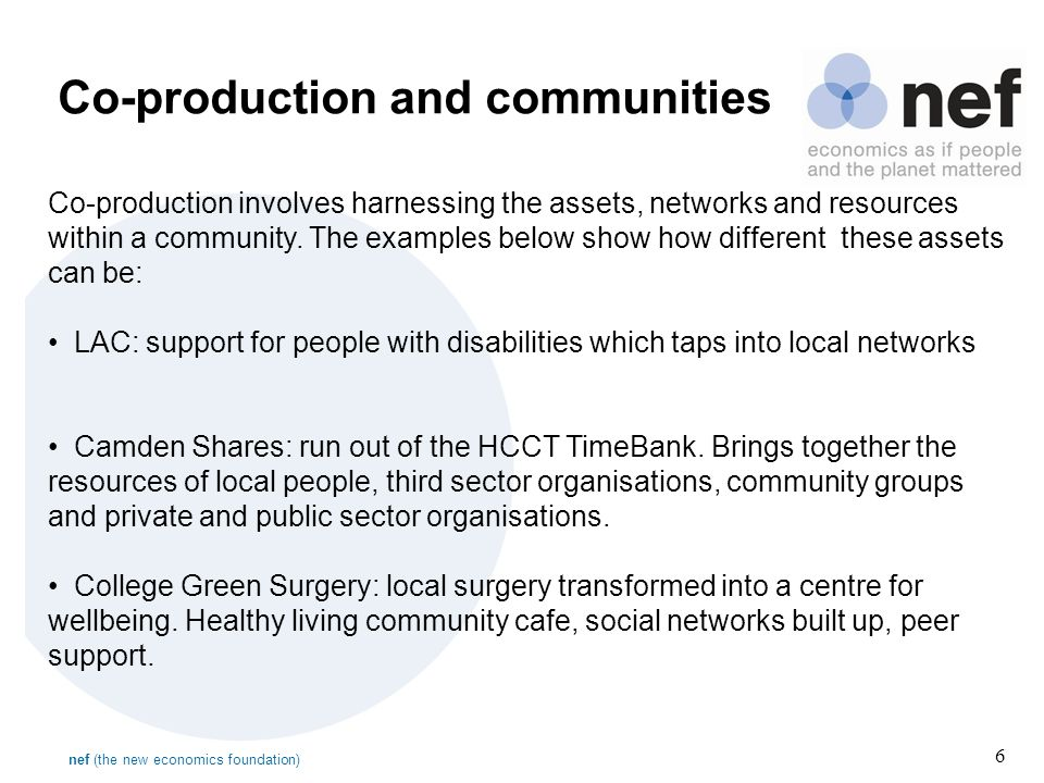 nef (the new economics foundation) 6 Co-production and communities Co-production involves harnessing the assets, networks and resources within a community.