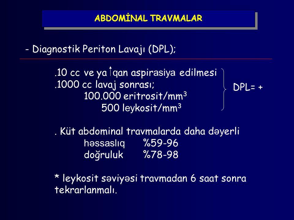 ABDOMİNAL TRAVMALAR - Diagnostik Periton Lavajı (DPL);.10 cc ve ya q an aspir asiya edilmesi.1000 cc lavaj sonrası; 100.000 eritrosit/mm 3 500 l ey ko