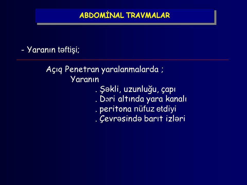ABDOMİNAL TRAVMALAR - Yaranın təftişi ; Açıq Penetran yaralanmalarda ; Yaranın. Ş ə kli, uzunluğu, çapı. D ə ri altında yara kanalı. peritona nüfuz et