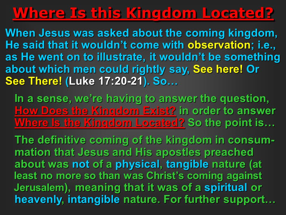 Where Is this Kingdom Located? When Jesus was asked about the coming kingdom, He said that it wouldn't come with observation; i.e., as He went on to i
