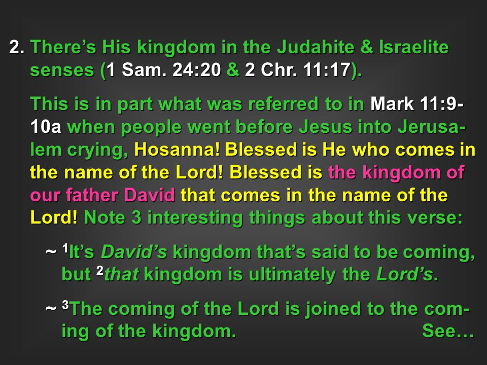 2. There's His kingdom in the Judahite & Israelite senses (1 Sam. 24:20 & 2 Chr. 11:17). This is in part what was referred to in Mark 11:9- 10a when p