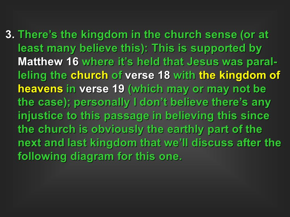 3. There's the kingdom in the church sense (or at least many believe this): This is supported by Matthew 16 where it's held that Jesus was paral- leli