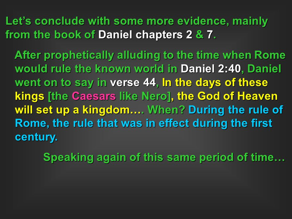 Let's conclude with some more evidence, mainly from the book of Daniel chapters 2 & 7. After prophetically alluding to the time when Rome would rule t