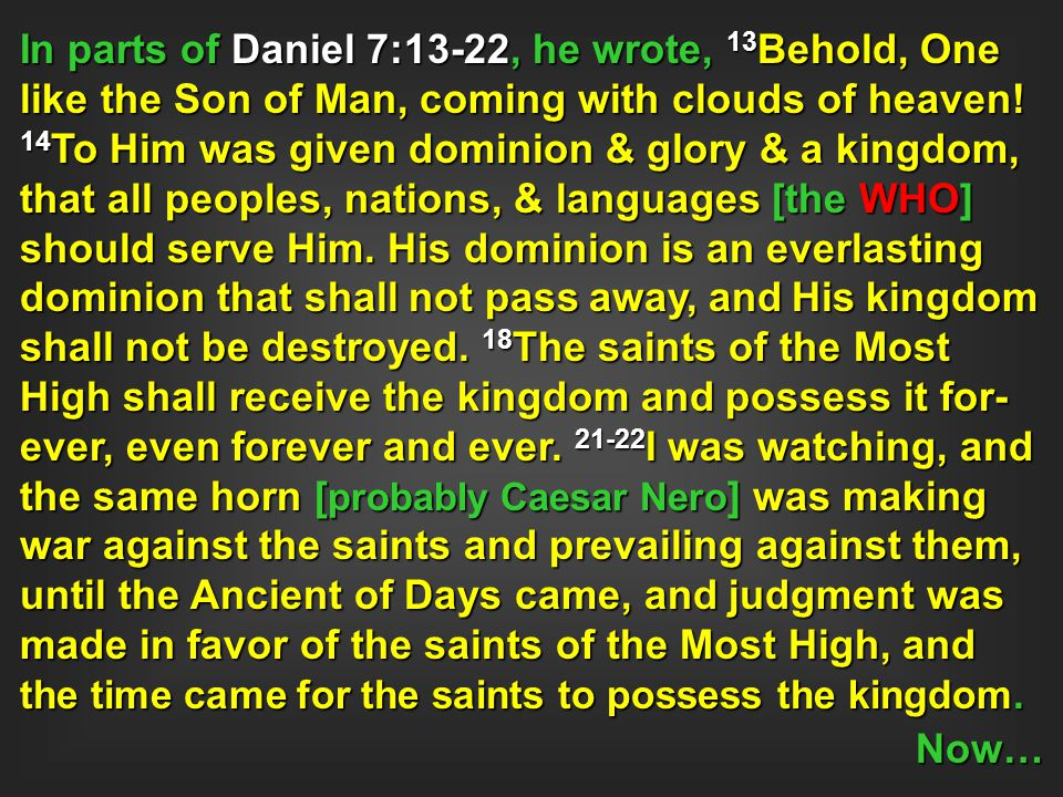 In parts of Daniel 7:13-22, he wrote, 13 Behold, One like the Son of Man, coming with clouds of heaven! 14 To Him was given dominion & glory & a kingd