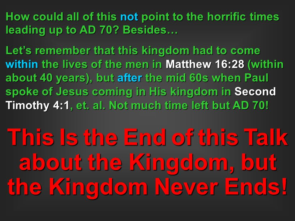 How could all of this not point to the horrific times leading up to AD 70? Besides… Let's remember that this kingdom had to come within the lives of t