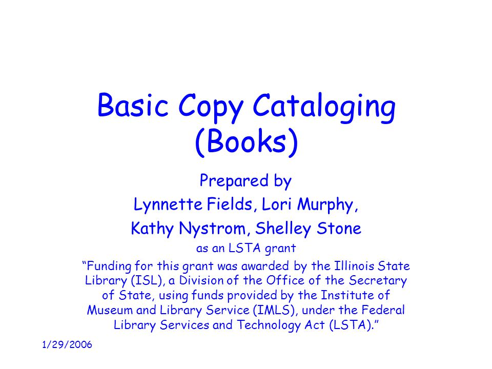 "1/29/2006 Basic Copy Cataloging (Books) Prepared by Lynnette Fields, Lori Murphy, Kathy Nystrom, Shelley Stone as an LSTA grant ""Funding for this gran"