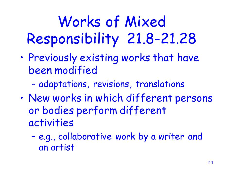 24 Works of Mixed Responsibility 21.8-21.28 Previously existing works that have been modified –adaptations, revisions, translations New works in which